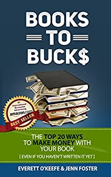 Books to Bucks: The Top 20 Ways to Make Money with Your Book (even if you haven't written it yet) by [Everett O'Keefe, Jenn Foster]
