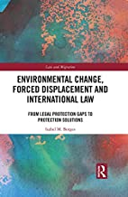 Environmental Change, Forced Displacement and International Law: from legal protection gaps to protection solutions (Law and Migration)