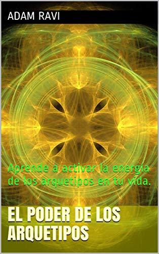 El Poder De Los Arquetipos: Aprende a activar la energía de los arquetipos en tu vida.