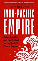 Indo-Pacific Empire: China, America and the Contest for the World's Pivotal Region (Contemporary American and Canadian Writers)