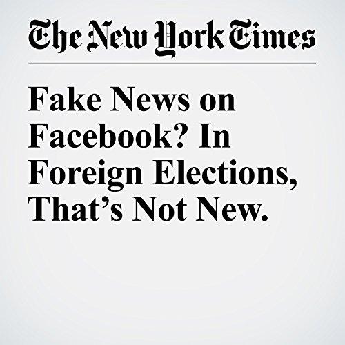 Fake News on Facebook? In Foreign Elections, That's Not New. cover art