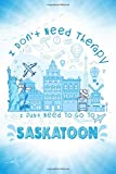 I Don t Need Therapy I Just Need To Go To Saskatoon: Saskatoon Travel And Vacation Notebook / Travel Logbook Journal / Trip planning journal / Funny ... & Kids - 6x9 inches 120 Blank Lined Pages