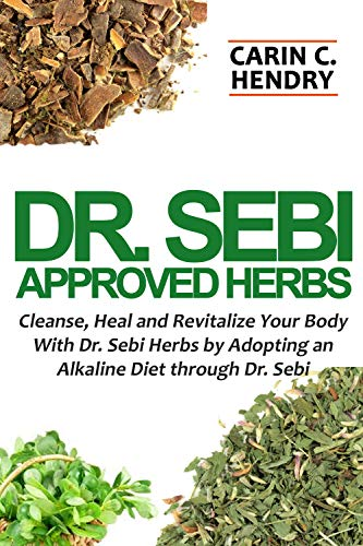 DR. SEBI APPROVED HERBS: Cleanse, Heal and Revitalize Your Body With Dr. Sebi Herbs by Adopting an Alkaline Diet through Dr. Sebi (Dr. Sebi Books Book 3)