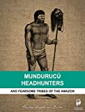 Mundurucú Headhunters: And fearsome tribes of the Amazon