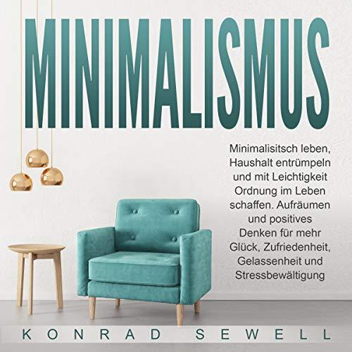 Minimalismus: Minimalisitsch leben, Haushalt entrümpeln und mit Leichtigkeit Ordnung im Leben schaffen.: Aufräumen und positives Denken für mehr Glück, Zufriedenheit, Gelassenheit und Stressbewältigung