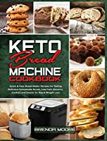 Keto Bread Machine Cookbook: Quick & Easy Bread Maker Recipes for Baking Delicious Homemade Bread, Low-Carb Desserts, Cookies and Snacks for Rapid Weight Loss