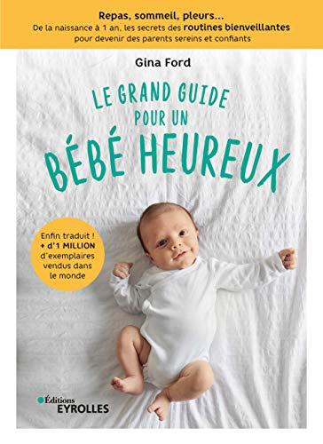 Le grand guide pour un bébé heureux: Repas, sommeil, pleurs... de la naissance à 1 an, tous les secrets des routines bienveillantes pour devenir des parents sereins et confiants (French Edition)