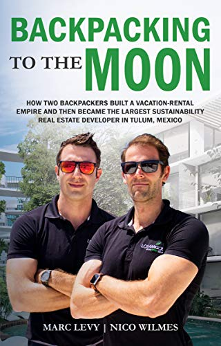 Backpacking to the Moon: How Two Backpackers Built a Vacation-Rental Empire and Then Became the Largest Sustainability Real Estate Developer in Tulum, Mexico by [Marc Levy, Nico Wilmes]