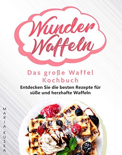 Wunder Waffeln – Das große Waffel Kochbuch: Entdecken Sie die besten Rezepte für süße und herzhafte Waffeln (German Edition)