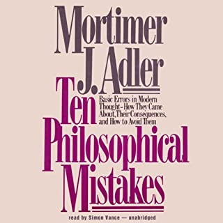 Ten Philosophical Mistakes     Basic Errors in Modern Thought - How They Came About, Their Consequences, and How to Avoid Them              By:                                                                                                                                 Mortimer J. Adler                               Narrated by:                                                                                                                                 Simon Vance                      Length: 5 hrs and 33 mins     38 ratings     Overall 4.1