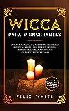 Wicca para Principiantes: La Guía todo lo que te daba curiosidad pero temías preguntar acerca de la vieja religión. Orígenes, Creencias y Magia Blanca ... los brujos y brujas Wiccan. (Spanish Edition)