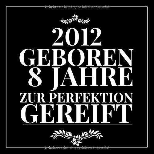 2012 Geboren 8 Jahre zur perfektion: Gästebuch zum Eintragen - schöne Geschenkidee für 8 Jahre,...
