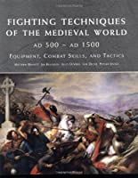 Fighting Techniques of the Medieval World: AD 500 - AD 1500 : Equipment, Combat Skills, And Tactics