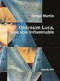 Gherasim luca, une voix inflammable - serge martin