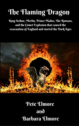 Book: The Flaming Dragon - King Arthur, Merlin, Prince Madoc, The Romans and the Comet Explosion that caused the Evacuation of England and started the Dark Ages by Pete Elmore & Barbara Elmore