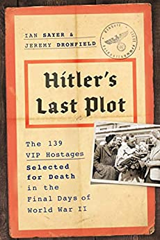Hitler's Last Plot: The 139 VIP Hostages Selected for Death in the Final Days of World War II by [Ian Sayer, Jeremy Dronfield]