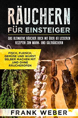 Räuchern für Einsteiger: Das ultimative Räucher Buch mit über 80 leckeren Rezepten zum Warm- und Kalträuchern: Fisch, Fleisch, Gemüse und Wurst selber machen mit und ohne Räucherofen