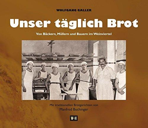 Unser täglich Brot. Von Bäckern, Müllern und Bauern im Weinviertel: Mit traditionellen Brotgerichten von Manfred Buchinger