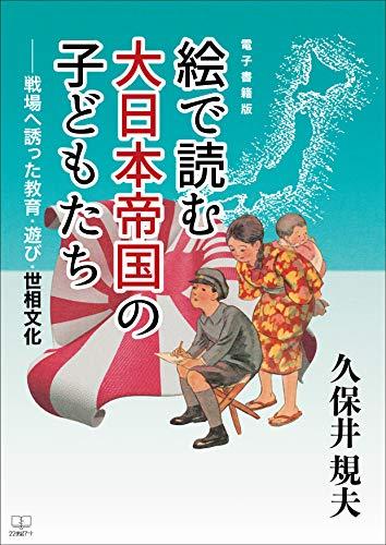 絵で読む大日本帝国の子どもたち―戦場へ誘った教育・遊び・世相文化(22世紀アート)