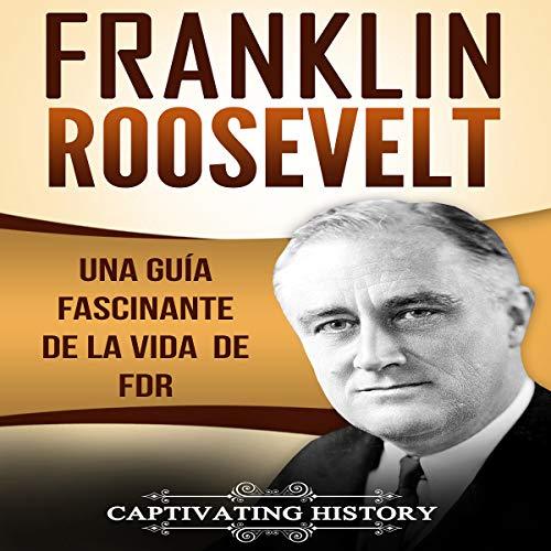 Franklin Roosevelt: Una Guía Fascinante de la Vida de FDR [Franklin Roosevelt: A Fascinating Guide to the Life of FDR] audiobook cover art