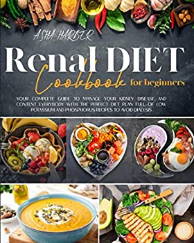 Renal Diet Cookbook for Beginners  Your Complete Guide to Manage Your Kidney Disease and Content Everybody With The Perfect Diet Plan Full of Low Potassium and Phosphorus Recipes to Avoid Dialysis