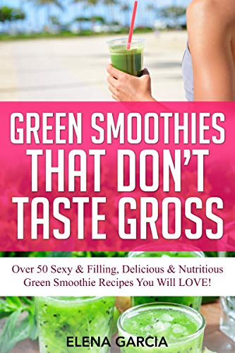 Green Smoothies That Don't Taste Gross: Over 50 Sexy & Filling, Delicious & Nutritious Green Smoothie Recipes You Will LOVE! (Green Smoothies, Low Sugar, Alkaline, Keto Book 1) (English Edition)