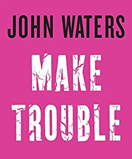 Make Trouble by [John Waters]