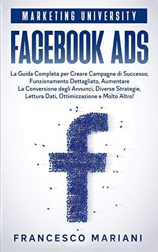Facebook Ads: La Guida Completa per Creare Campagne di Successo; Funzionamento Dettagliato, Aumentare La Conversione degli Annunci, Diverse Strategie, Analisi dei Dati, Ottimizzazione e Molto Altro!