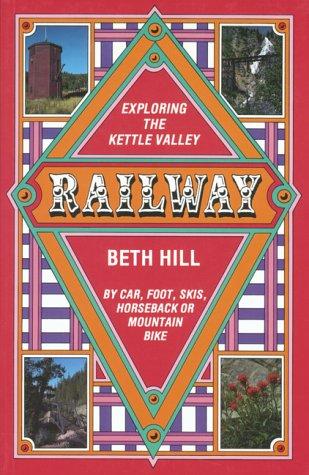 Exploring the Kettle Valley Railway: By Car, Foot, Skis, Horseback of Mountain Bike