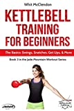 Kettlebell Training for Beginners: The Basics: Swings, Snatches, Get Ups, and More (Jade Mountain...