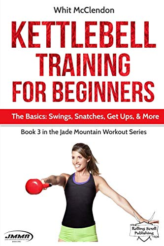 Kettlebell Training for Beginners: The Basics: Swings, Snatches, Get Ups, and More (Jade Mountain Workout Series, Band 3)