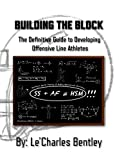 Building The Block: The Definitive Guide to Building Offensive Line Athletes - LeCharles Bentley