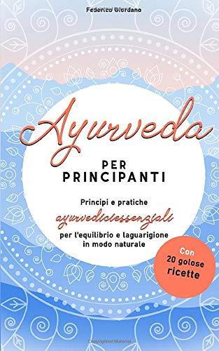 Ayurveda per principianti: Principi e pratiche ayurvedici essenziali per l'equilibrio e la guarigione in modo naturale con 20 golose ricette