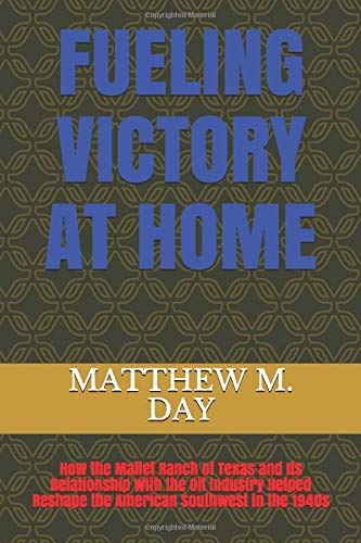 Book: Fueling Victory at Home - How the Mallet Ranch of Texas and Its Relationship With the Oil Industry Helped Reshape the American Southwest in the 1940s by Matthew Murray Day