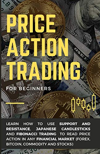 Price Action Trading for Beginners: Learn how to use Support and Resistance, Japanese Candlesticks and Fibonacci Trading to read price action in any financial market (Forex, Bitcoin, Commodity, Stock)