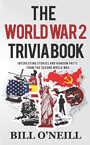 The World War 2 Trivia Book: Interesting Stories and Random Facts from the Second World War (Trivia War Books)