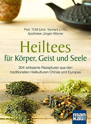 Heiltees für Körper, Geist und Seele: 304 wirksame Rezepturen aus den traditionellen Heilkulturen Chinas und Europas