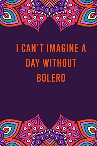 I can't imagine a day without bolero: funny notebook for women men, cute journal for writing, appreciation birthday christmas gift for bolero lovers
