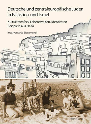 Deutsche und zentraleuropäische Juden in Palästina und Israel: Kulturtransfers, Lebenswelten, Identitäten – Beispiele aus Haifa (Jüdische Kulturgeschichte in der Moderne 11)