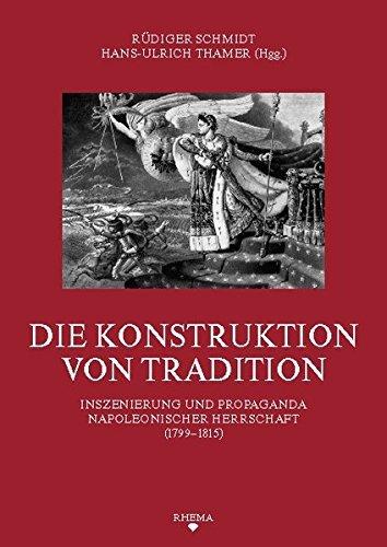 Die Konstruktion von Tradition: Inszenierung und Propaganda napoleonischer Herrschaft (1799-1815) (Symbolische Kommunikation und Gesellschaftliche ... des Sonderforschungsbereichs 496) (2010-12-30)