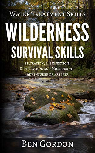 Water Treatment Skills: Filtration, Disinfection, Distillation, and More for the Adventurer or Prepper (Wilderness Survival Skills Book 2) by [Ben Gordon]