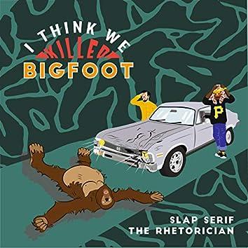 I Think We Killed Bigfoot