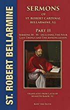 Sermons of Saint Robert Cardinal Bellarmine, S.J. PART II: Sermons 30 to 55: From Easter to the Twenty-First Sunday after Pentecost • The Four Last Things • The Annunciation