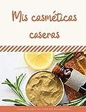 Mis cosméticos caseros: Mis recetas de cosméticos saludables y naturales para mi piel