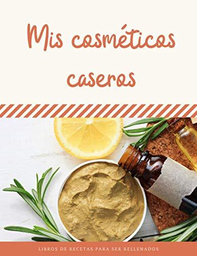 Mis cosméticos caseros: Mis recetas de cosméticos saludables y naturales para mi...