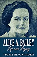 Alice A. Bailey - Life and Legacy: Large Print Edition