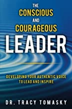 The Conscious And Courageous Leader: Developing Your Authentic Voice to Lead and Inspire