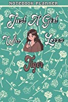 Just A Girl Who Loves Tiger Gift Women Notebook Planner: College,Finance,Homeschool,Appointment,Bill,To Do List,Passion,6x9 in ,Work List,Management,Teacher,Book,Gift