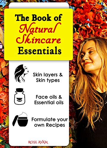 The Book of Natural Skin Care Essentials: BECOME A DIY EXPERT ON GLOWING & REJUVENATED HEALTHY SKIN by Understanding Skin Layers & Types, Face oils, Essential ... oils, Skin Routines, & Recipe Formulation
