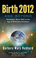 Birth 2012 and Beyond: Humanity's Great Shift to the Age of Conscious Evolution by Barbara Marx Hubbard(2012-05-01)